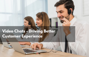 Video Chats - driving better customer experience