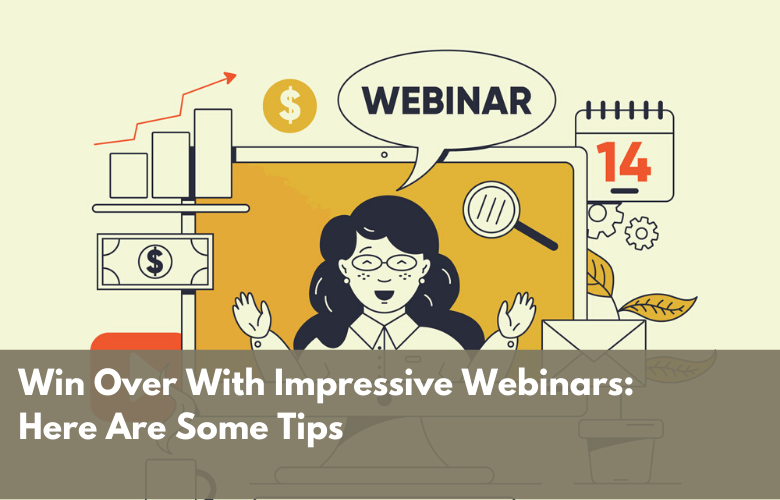 Win Over With Impressive Webinars: Here Are Some Tips