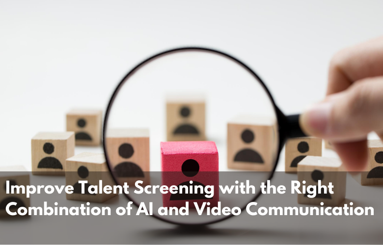 Improve Talent Screening with the Right Combination of AI and Video Communication