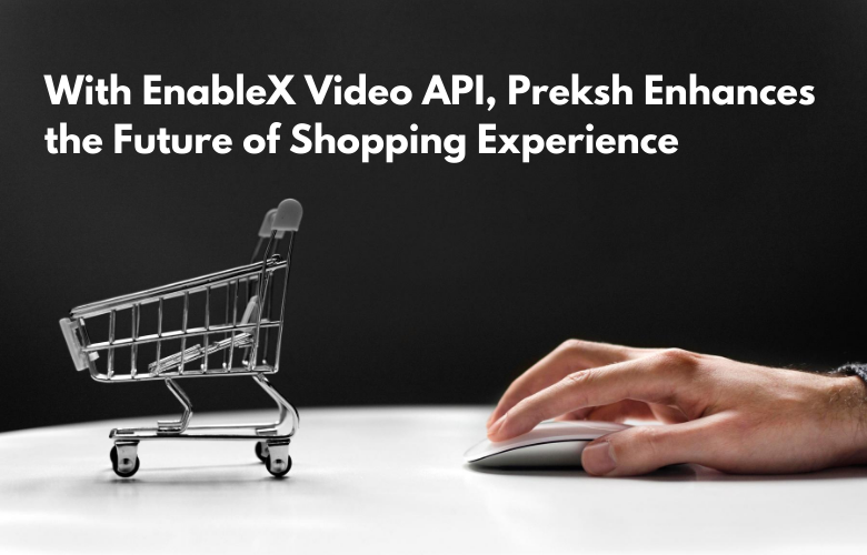 With EnableX Video API, Preksh Enhances the Future of Shopping Experience